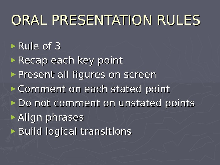 ORAL PRESENTATION RULES ► Rule of 3 ► Recap each key point  ► Present all