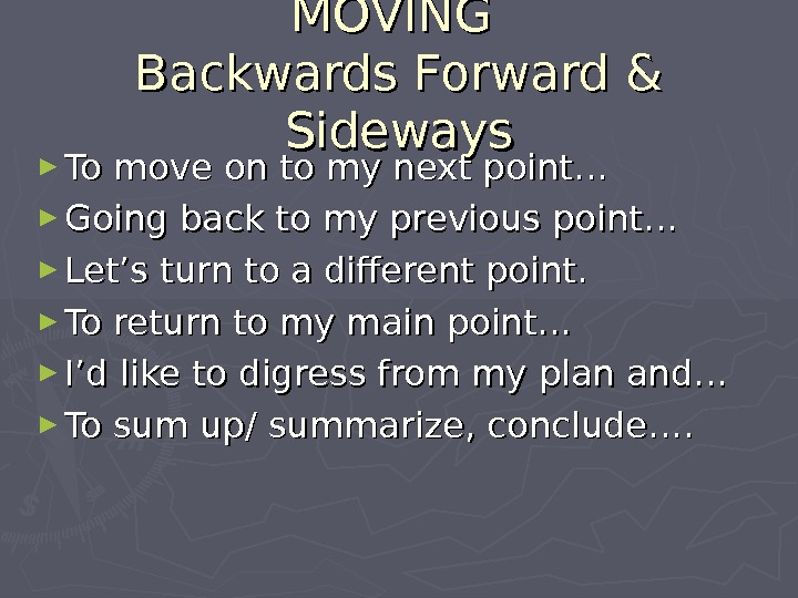 MOVING Backwards Forward & Sideways ► To move on to my next point… ► Going back