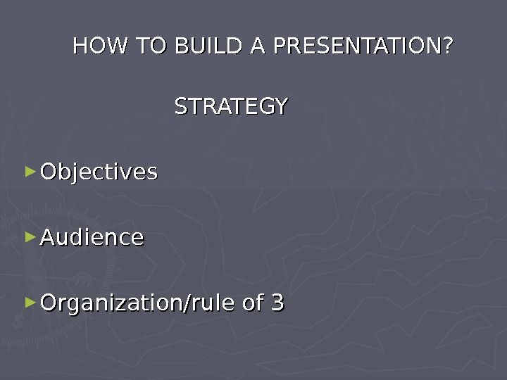 HOW TO BUILD A PRESENTATION? STRATEGY ► Objectives ► Audience  ► Organization/rule of 3