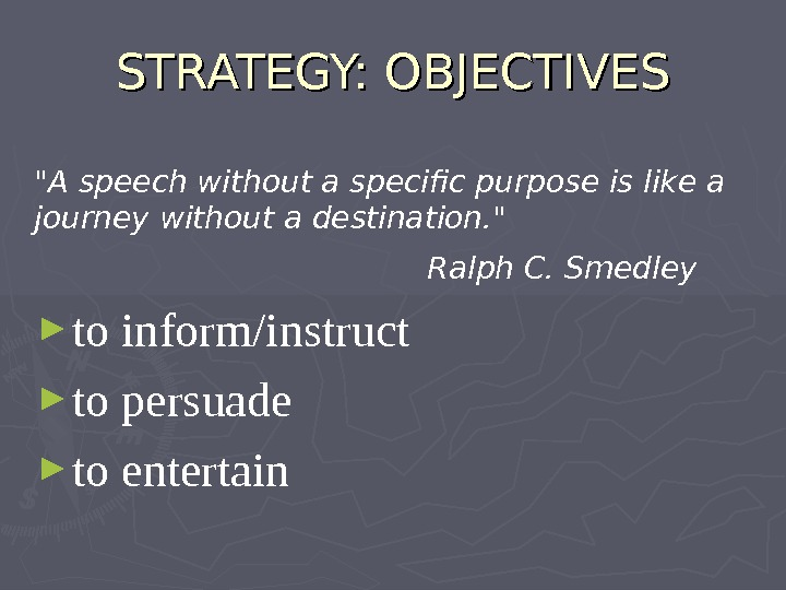 STRATEGY: OBJECTIVES A speech without a specific purpose is like a journey without a destination.