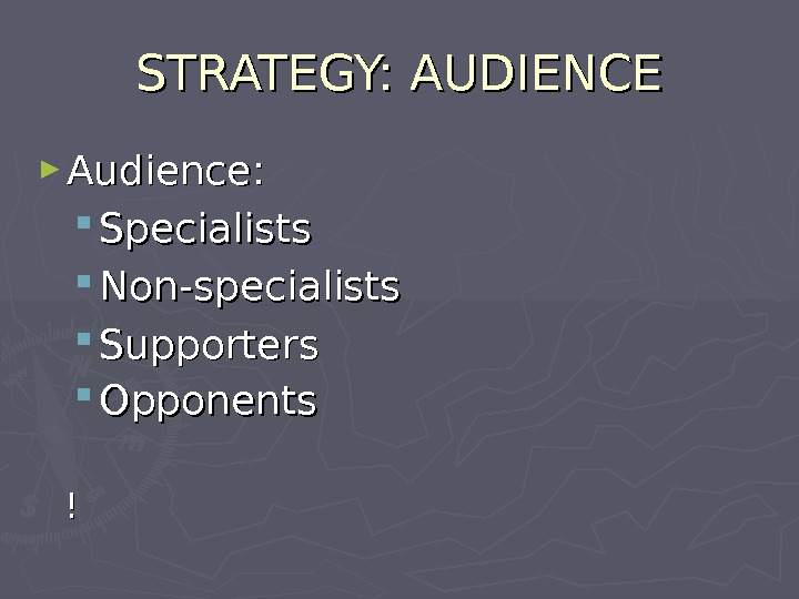 STRATEGY: AUDIENCE ► Audience:  Specialists Non-specialists Supporters  Opponents  !!