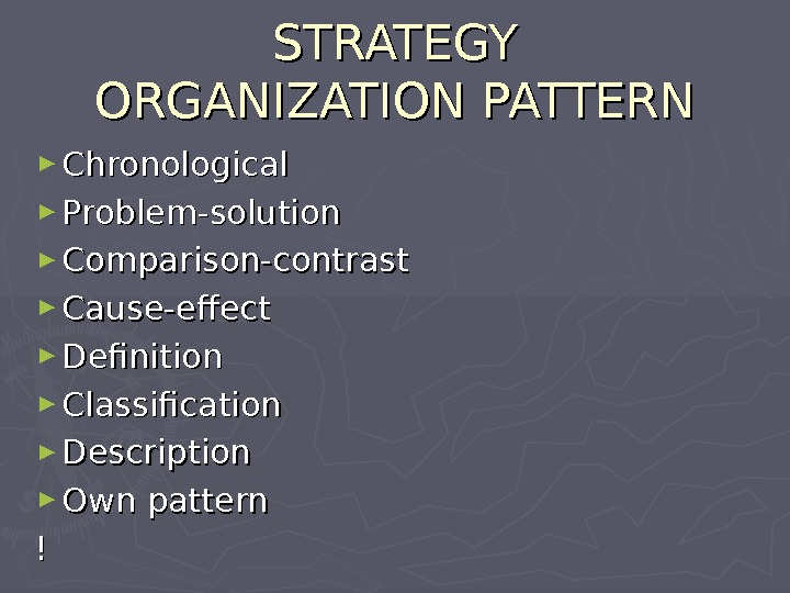 STRATEGY ORGANIZATION PATTERN ► Chronological ► Problem-solution ► Comparison-contrast ► Cause-effect ► Definition ► Classification ►