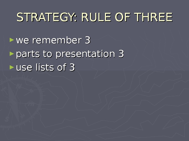 STRATEGY: RULE OF THREE ► we remember 3 ► parts to presentation 3 ► use lists