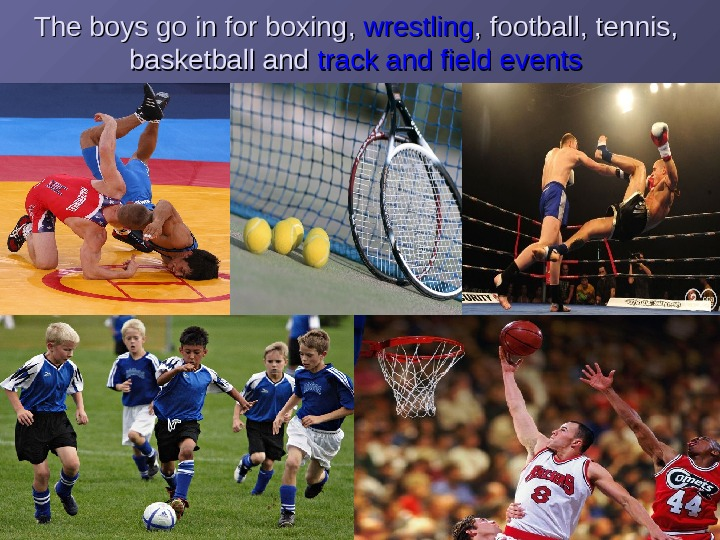 The boys go in for boxing , , wrestling , ,  football ,