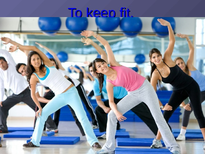 To keep fit. .