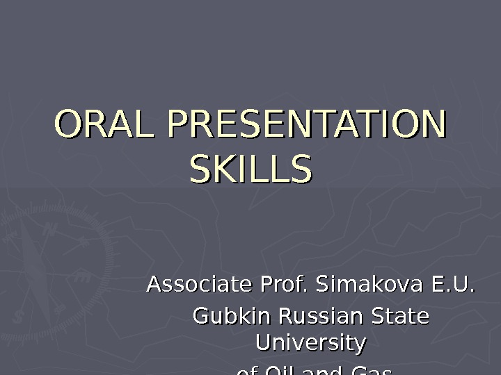 ORAL PRESENTATION SKILLS Associate Prof. Simakova E. U. Gubkin Russian State University  of Oil and