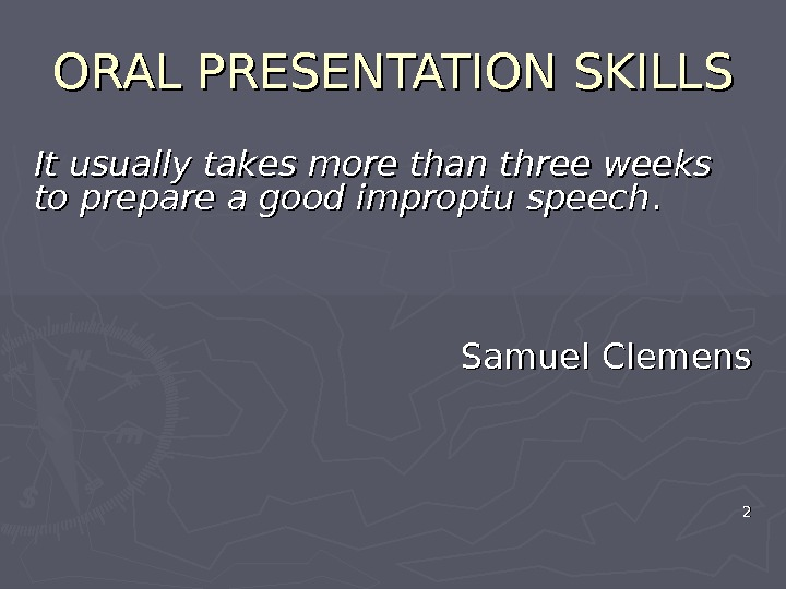 ORAL PRESENTATION SKILLS It usually takes more than three weeks to prepare a good improptu speech.