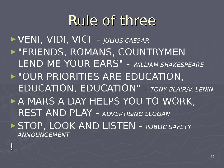 Rule of three ► VENI, VIDI, VICI  - JULIUS CAESAR ► FRIENDS, ROMANS, COUNTRYMEN LEND