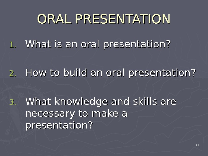 ORAL PRESENTATION 1. 1. What is an oral presentation? 2. 2. How to build an oral