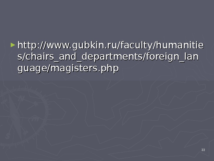 ► http: //www. gubkin. ru/faculty/humanitie s/chairs_and_departments/foreign_lan guage/magisters. php 22