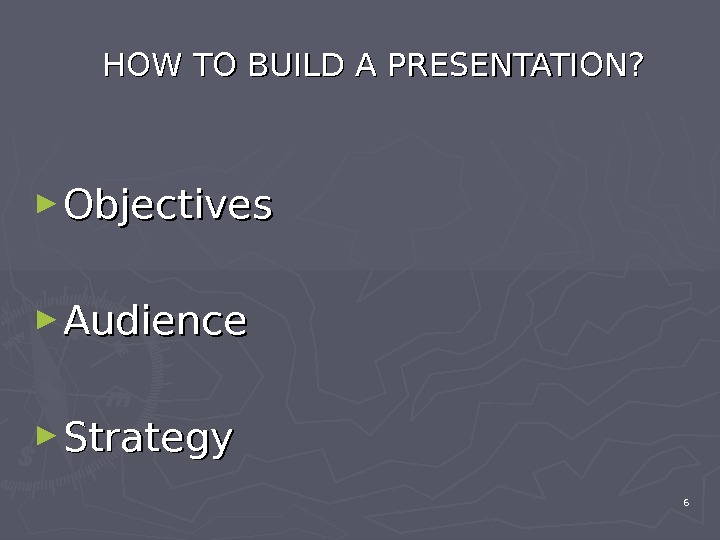 HOW TO BUILD A PRESENTATION? ► Objectives ► Audience  ► Strategy 6