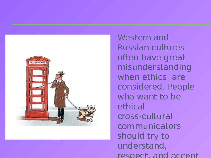Western and Russian cultures often have great misunderstanding when ethics are considered. People who want to