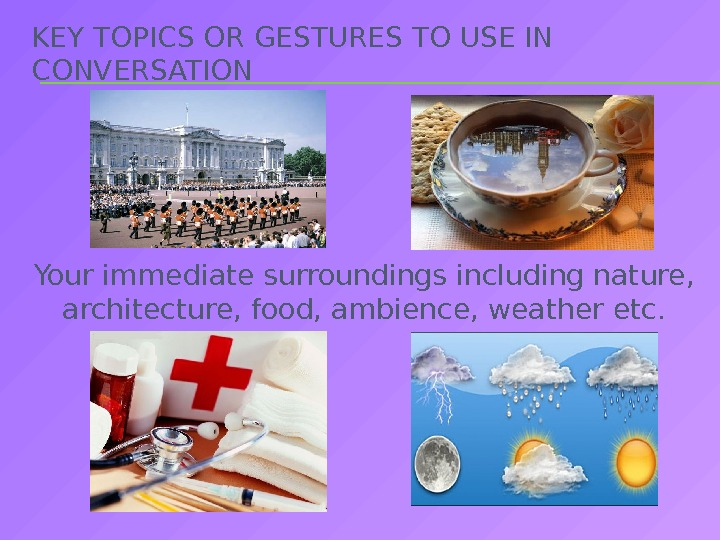 KEY TOPICS OR GESTURES TO USE IN CONVERSATION Your immediate surroundings including nature,  architecture, food,