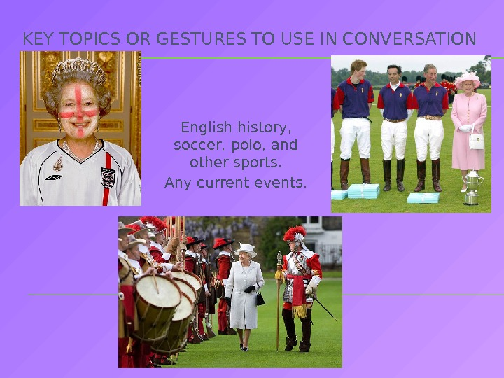 KEY TOPICS OR GESTURES TO USE IN CONVERSATION English history,  soccer, polo, and other sports.