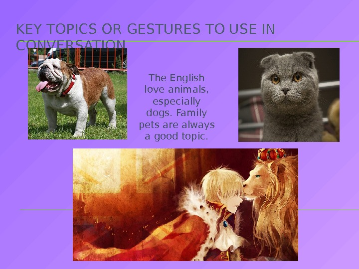 KEY TOPICS OR GESTURES TO USE IN CONVERSATION The English love animals,  especially dogs. Family