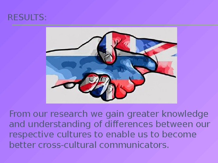 RESULTS:  From our research we gain greater knowledge and understanding of differences between our respective