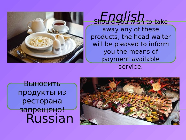 English Russian. Выносить продукты из ресторана запрещено! Should you wish to take away any of these