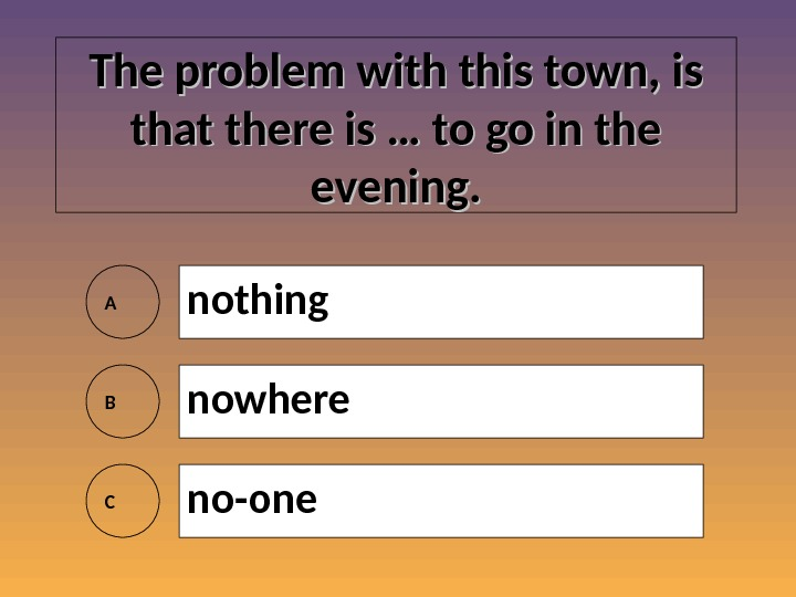 The problem with this town, is that there is … to go in the evening. A