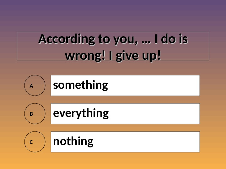 According to you, … I do is wrong! I give up! A something B everything C
