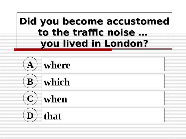 Did you become accustomed to the traffic noise … you lived in London? A
