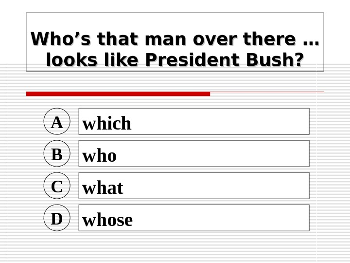 Who's that man over there … looks like President Bush? A which B who