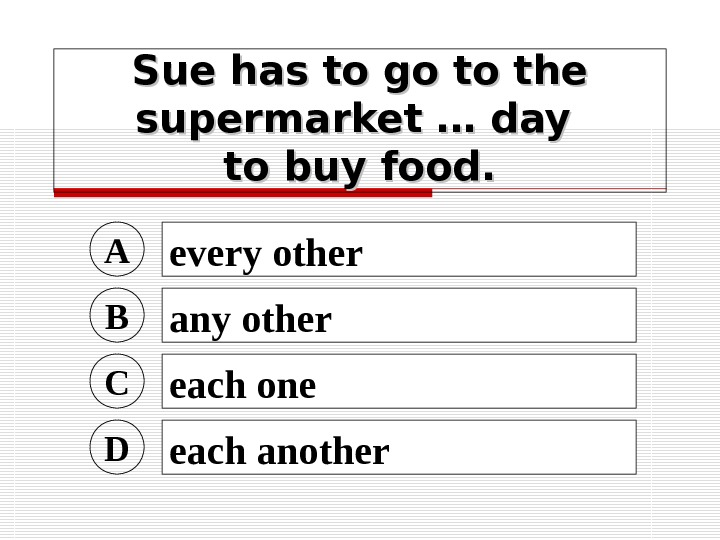 Sue has to go to the supermarket … day to buy food. A every