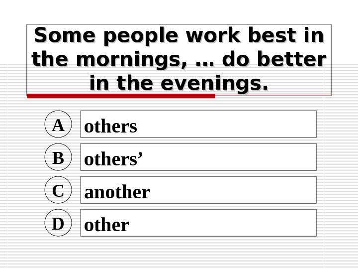 Some people work best in the mornings, … do better in the evenings. A