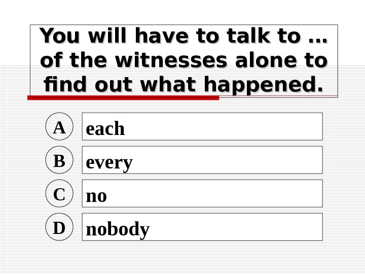 You will have to talk to … of the witnesses alone to find out