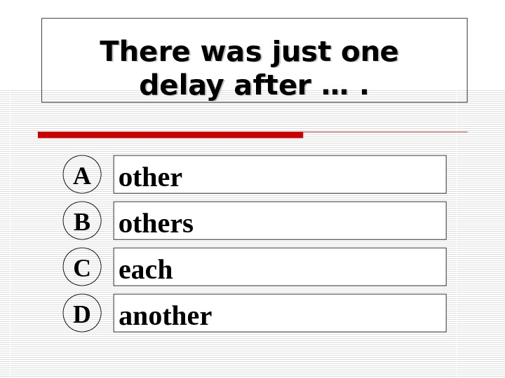 There was just one delay after …. A other B others C each D