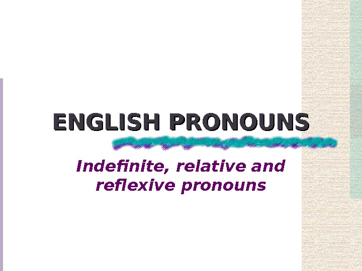 ENGLISH PRONOUNS Indefinite, relative and reflexive pronouns