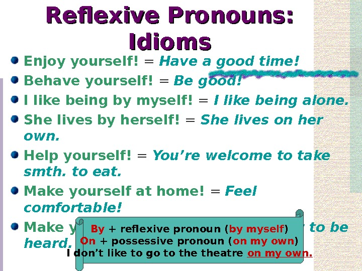 Reflexive Pronouns:  Idioms Enjoy yourself! = Have a good time! Behave yourself! =