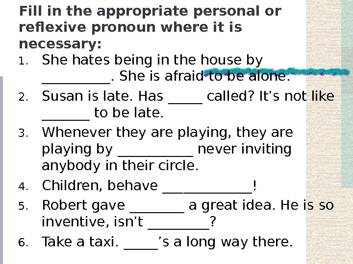Fill in the appropriate personal or reflexive pronoun where it is necessary: 1. She