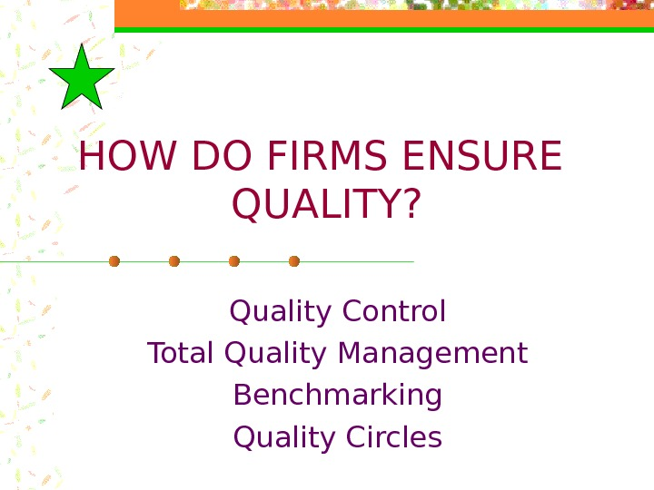 HOW DO FIRMS ENSURE QUALITY? Quality Control Total Quality Management Benchmarking Quality Circles