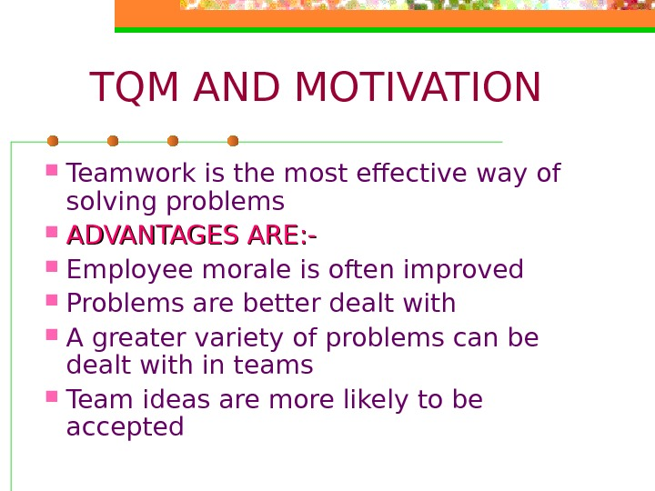 TQM AND MOTIVATION Teamwork is the most effective way of solving problems ADVANTAGES ARE: