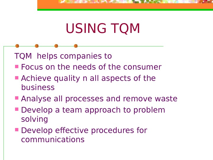 USING TQM helps companies to Focus on the needs of the consumer Achieve quality