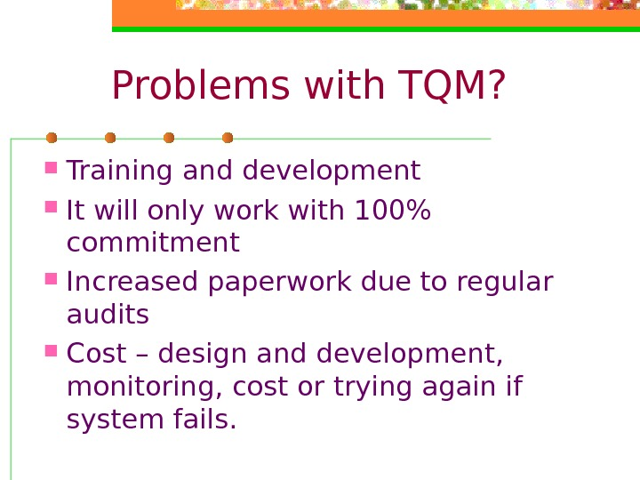 Problems with TQM?  Training and development It will only work with 100 commitment