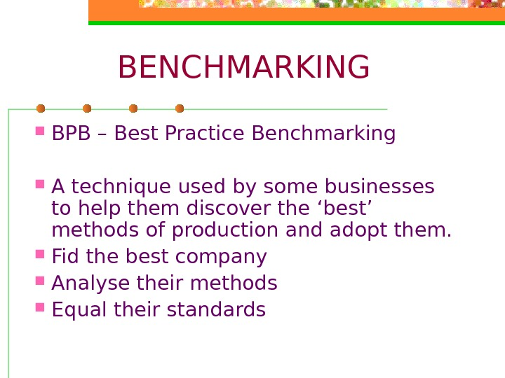 BENCHMARKING BPB – Best Practice Benchmarking A technique used by some businesses to help