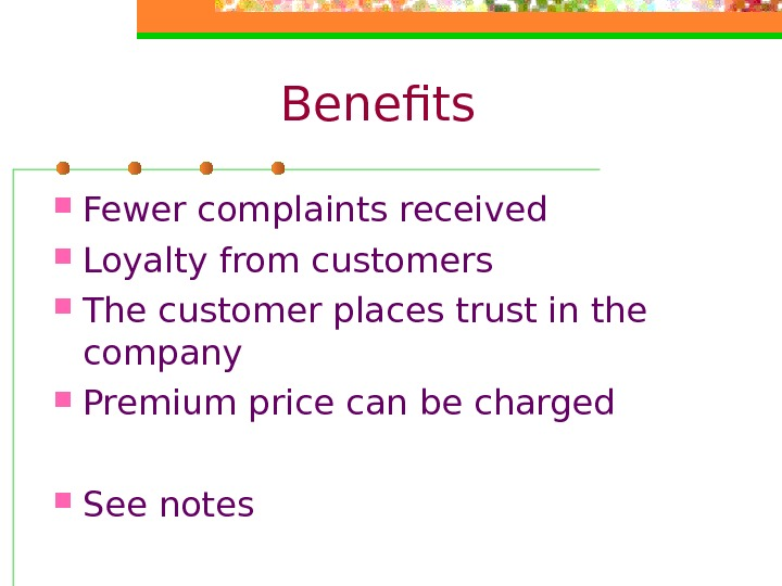 Benefits Fewer complaints received Loyalty from customers The customer places trust in the company