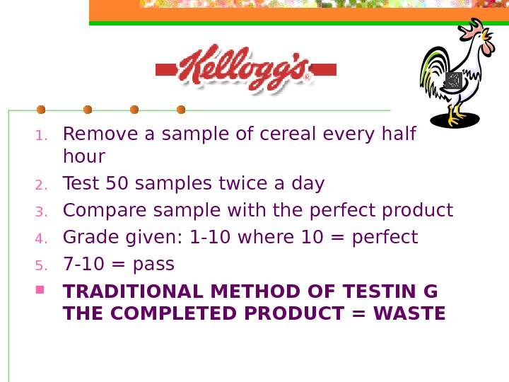 1. Remove a sample of cereal every half hour 2. Test 50 samples twice