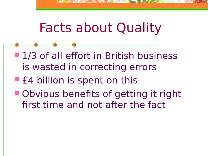 Facts about Quality 1/3 of all effort in British business is wasted in correcting
