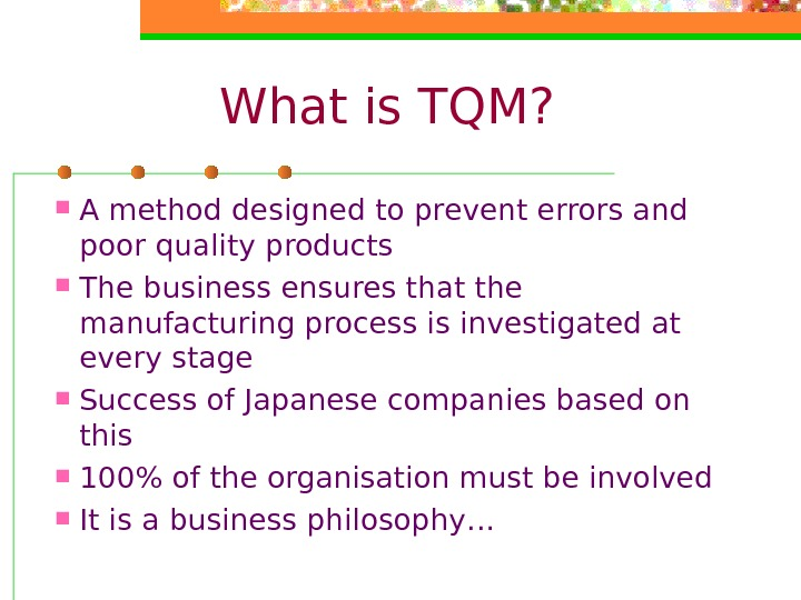 What is TQM?  A method designed to prevent errors and poor quality products