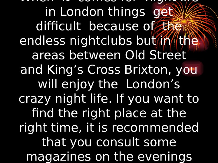 When it comes for night life  in London things get  difficult because
