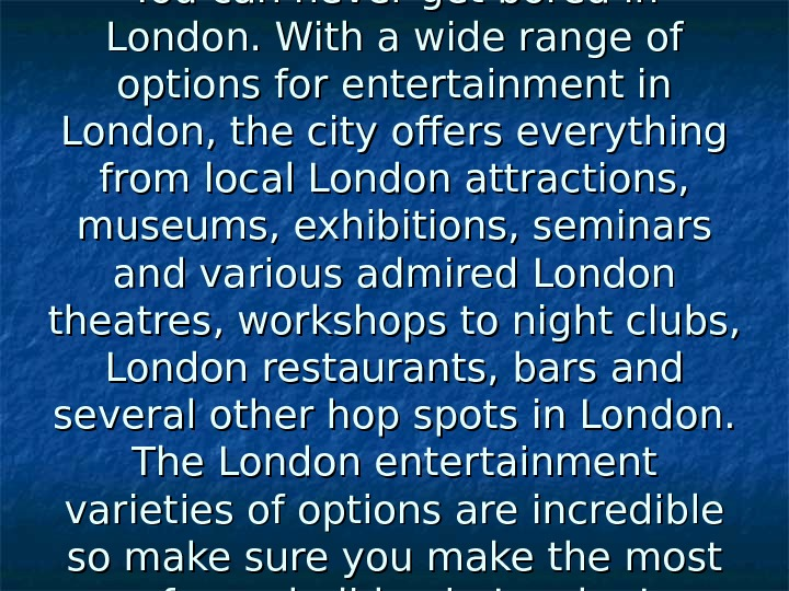 You can never get bored in London. With a wide range of options for entertainment
