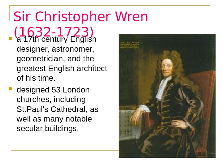 Sir Christopher Wren (1632 -1723) a 17 th century English  designer, astronomer,  geometrician, and
