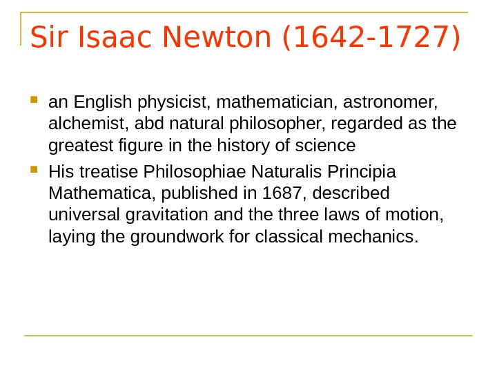 Sir Isaac Newton (1642 -1727) an English physicist, mathematician, astronomer,  alchemist, abd natural philosopher, regarded