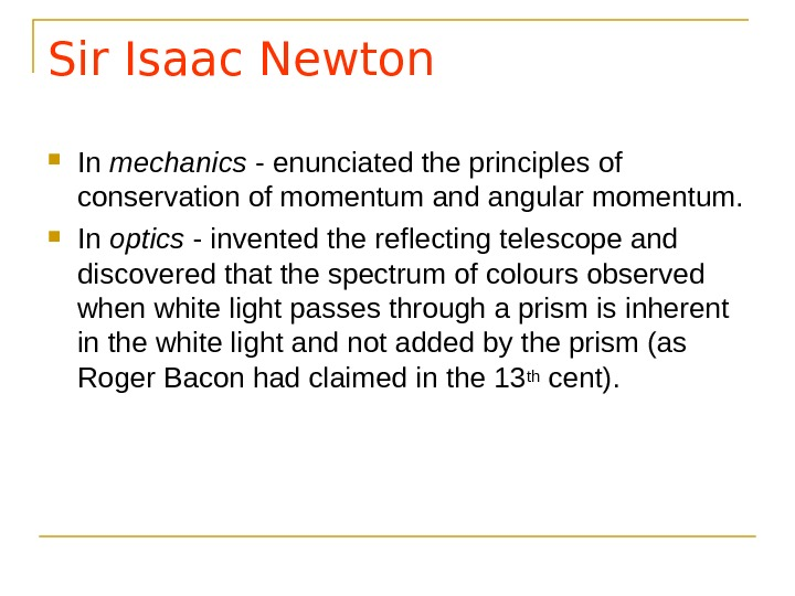 Sir Isaac Newton In mechanics - enunciated the principles of conservation of momentum and angular momentum.