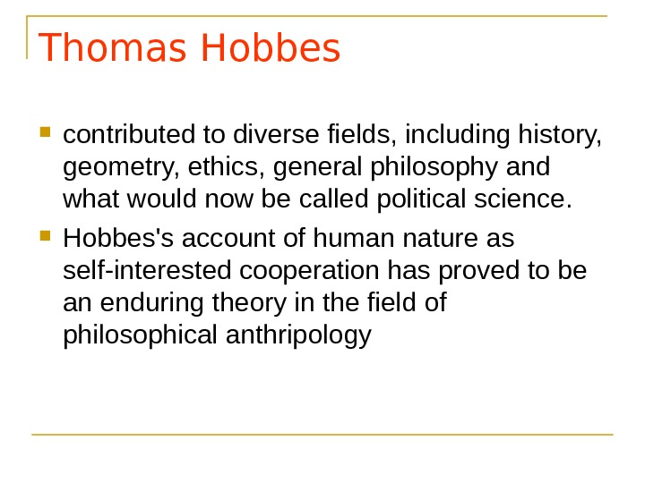 Thomas Hobbes contributed to diverse fields, including history,  geometry, ethics, general philosophy and what would
