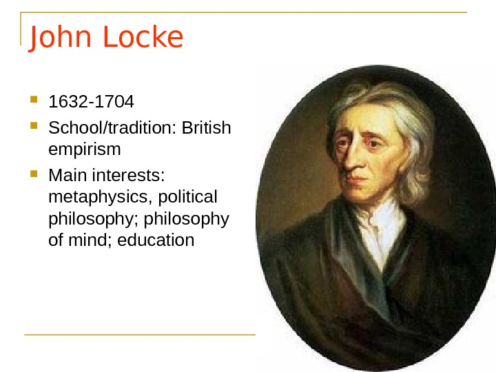 John Locke 1632 -1704 School/tradition: British empirism Main interests:  metaphysics, political philosophy; philosophy of mind;