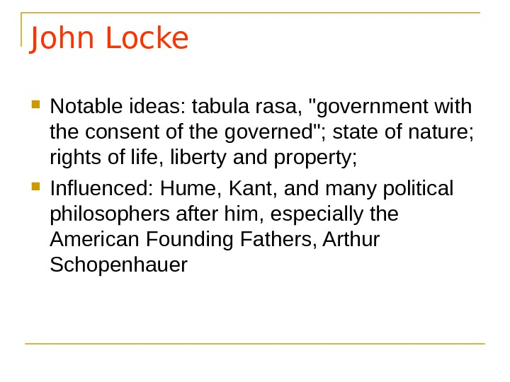 John Locke Notable ideas: tabula rasa, government with the consent of the governed; state of nature;