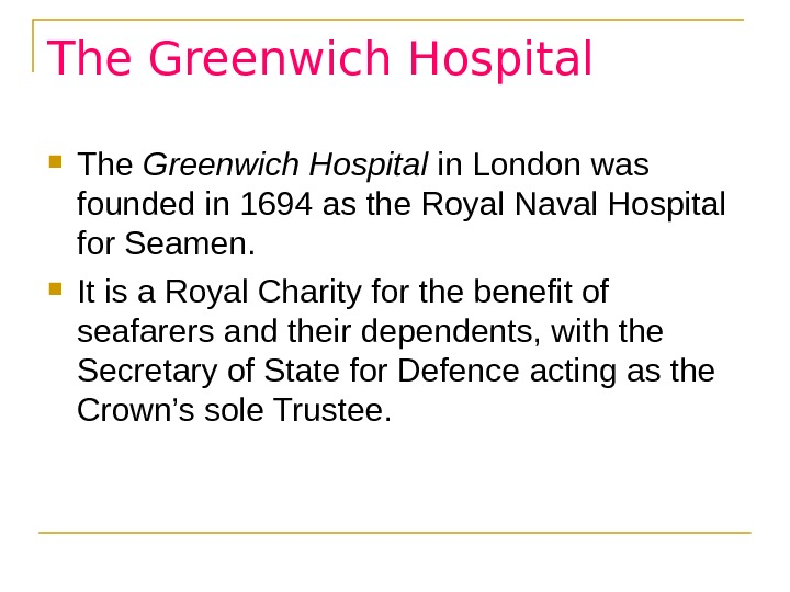 The Greenwich Hospital in London was founded in 1694 as the Royal Naval Hospital for Seamen.